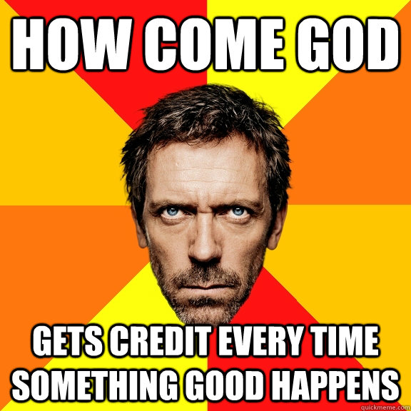 How come god gets credit every time something good happens