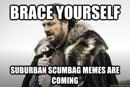 Brace yourself suburban scumbag memes are coming