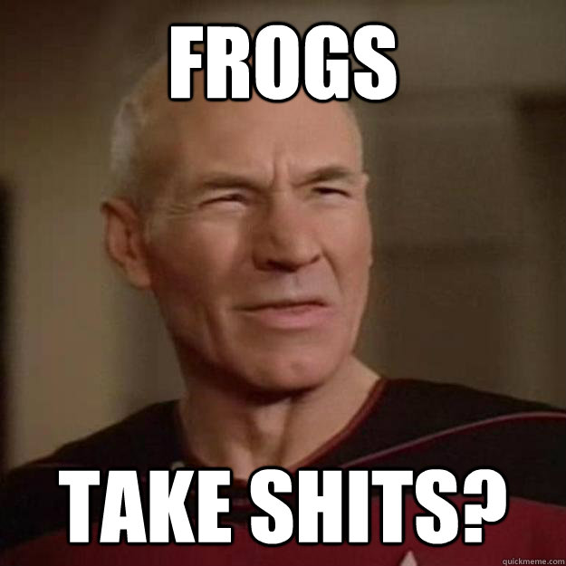 frogs take shits? - frogs take shits?  Disgusted Picard