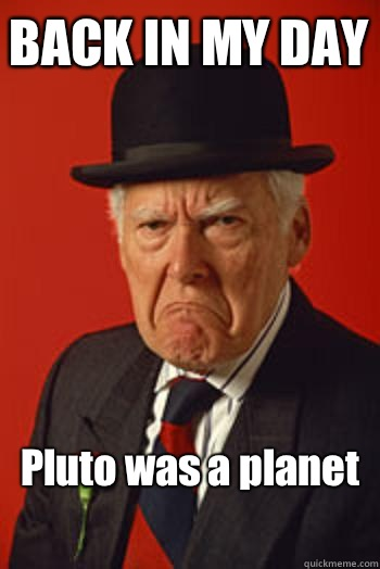 BACK IN MY DAY Pluto was a planet   - BACK IN MY DAY Pluto was a planet    Pissed old guy
