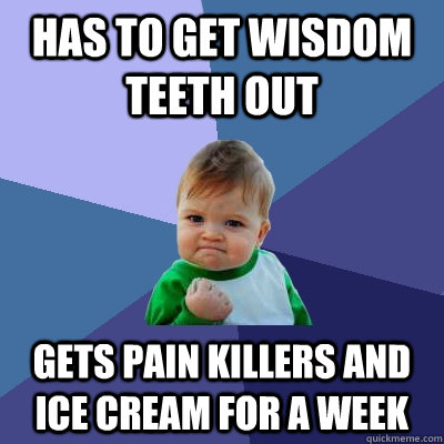 Has to get wisdom teeth out gets painkillers and ice cream for a week meme