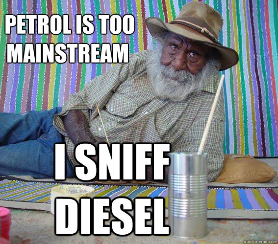 petrol is too  mainstream i sniff diesel