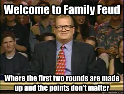 Welcome to Family Feud Where the first two rounds are made up and the points don't matter  Its time to play drew carey