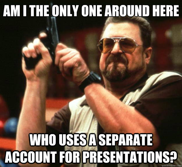 am i the only one around here who uses a separate account for presentations? - am i the only one around here who uses a separate account for presentations?  Big Lebowski