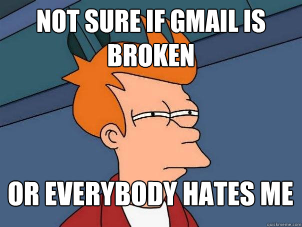 not sure if gmail is broken or everybody hates me - not sure if gmail is broken or everybody hates me  Futurama Fry