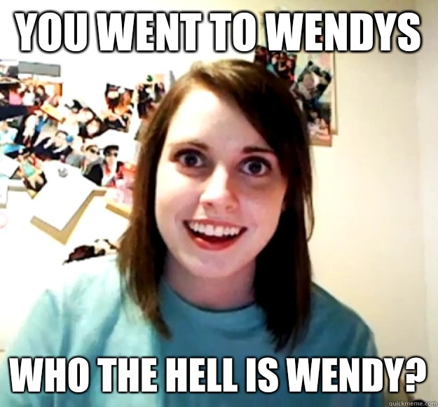 You went to wendys Who the hell is wendy? - You went to wendys Who the hell is wendy?  Overly Attached Girlfriend