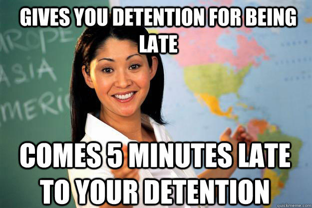Gives you detention for being late Comes 5 minutes late to your detention - Gives you detention for being late Comes 5 minutes late to your detention  Unhelpful High School Teacher