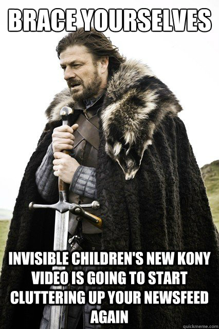 Brace Yourselves invisible children's new kony video is going to start cluttering up your newsfeed again