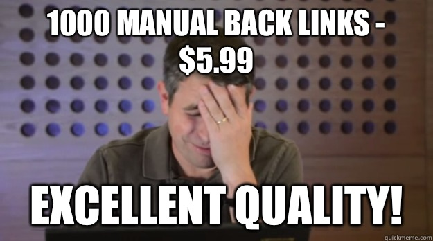 1000 manual back links -  $5.99 Excellent quality! - 1000 manual back links -  $5.99 Excellent quality!  Facepalm Matt Cutts