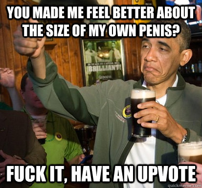 You made me feel better about the size of my own penis? Fuck it, have an upvote