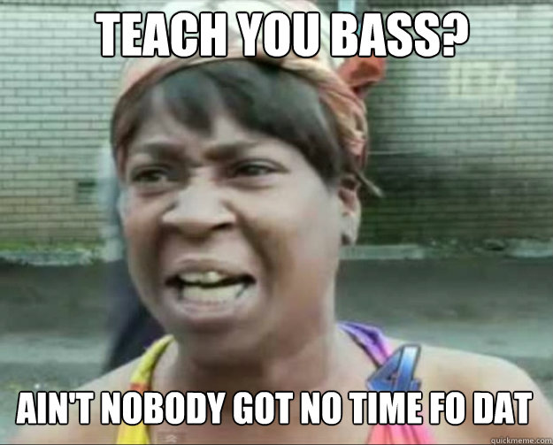 Teach you Bass? AIN'T NOBODY Got No time fo dat  aint nobody got time fo dat