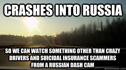 Crashes into russia so we can watch something other than crazy drivers and suicidal insurance scammers from a russian dash cam
