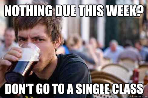 Nothing due this week? Don't go to a single class - Nothing due this week? Don't go to a single class  Lazy College Senior