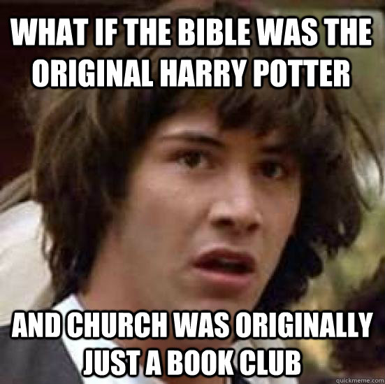 What if the bible was the original harry potter and church was originally just a book club - What if the bible was the original harry potter and church was originally just a book club  conspiracy keanu