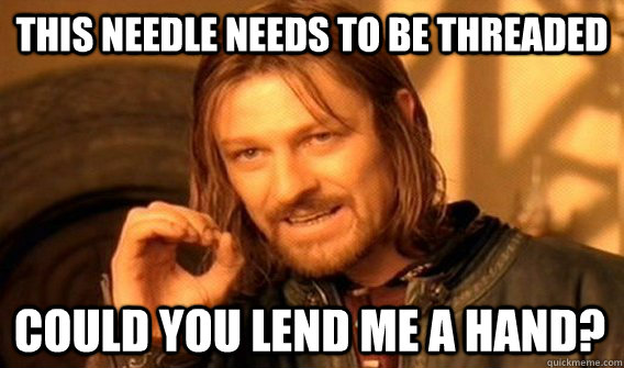 This needle needs to be threaded Could you lend me a hand? - This needle needs to be threaded Could you lend me a hand?  One Does Not Simply