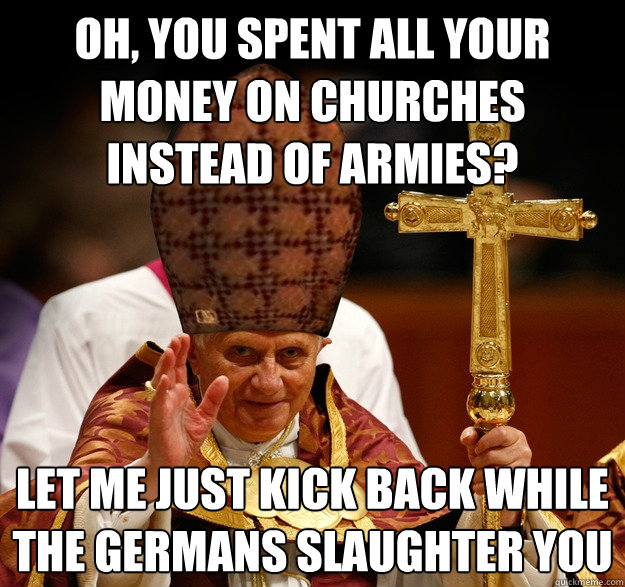 Oh, you spent all your money on churches instead of armies? Let me just kick back while the Germans slaughter you  Scumbag pope