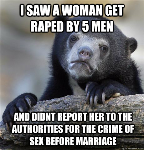 i saw a woman get raped by 5 men and didnt report her to the authorities for the crime of sex before marriage - i saw a woman get raped by 5 men and didnt report her to the authorities for the crime of sex before marriage  Confession Bear