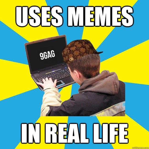 Uses memes in real life - Uses memes in real life  Scumbag 9Gagger