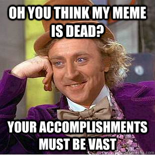 Oh you think my meme is dead? Your accomplishments must be vast  Condescending Wonka