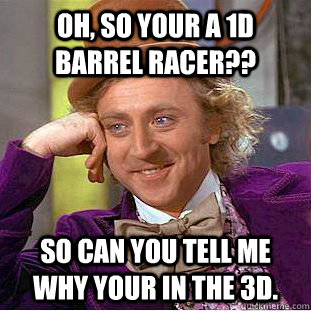 Oh, so your a 1D barrel racer?? So can you tell me why your in the 3D. - Oh, so your a 1D barrel racer?? So can you tell me why your in the 3D.  Condescending Wonka