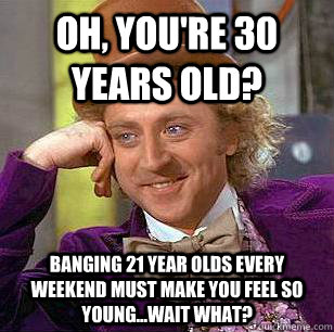 oh, you're 30 years old? banging 21 year olds every weekend must make you feel so young...wait what? - oh, you're 30 years old? banging 21 year olds every weekend must make you feel so young...wait what?  Condescending Wonka