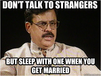 DON'T TALK TO STRANGERS BUT SLEEP WITH ONE WHEN YOU GET MARRIED - DON'T TALK TO STRANGERS BUT SLEEP WITH ONE WHEN YOU GET MARRIED  Typical Indian Father