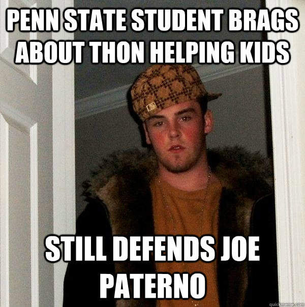 Penn State student brags about THON helping kids Still defends Joe Paterno - Penn State student brags about THON helping kids Still defends Joe Paterno  Scumbag Steve
