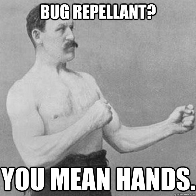 Bug repellant? You mean hands. - Bug repellant? You mean hands.  overly manly man