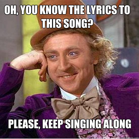Oh, you know the lyrics to this song? Please, keep singing along - Oh, you know the lyrics to this song? Please, keep singing along  Atheist Wonka