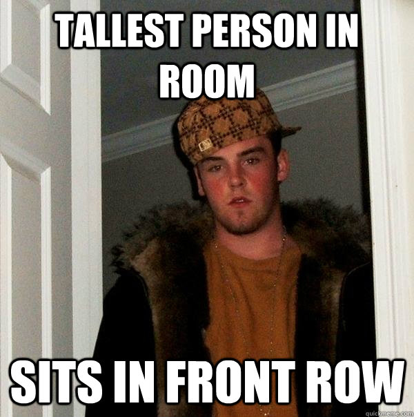 Tallest person in room Sits in front row - Tallest person in room Sits in front row  Scumbag Steve