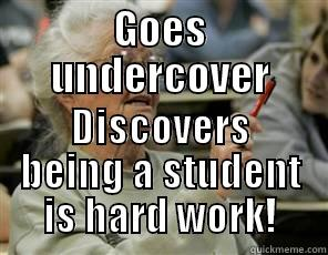 GOES UNDERCOVER DISCOVERS BEING A STUDENT IS HARD WORK! Senior College Student