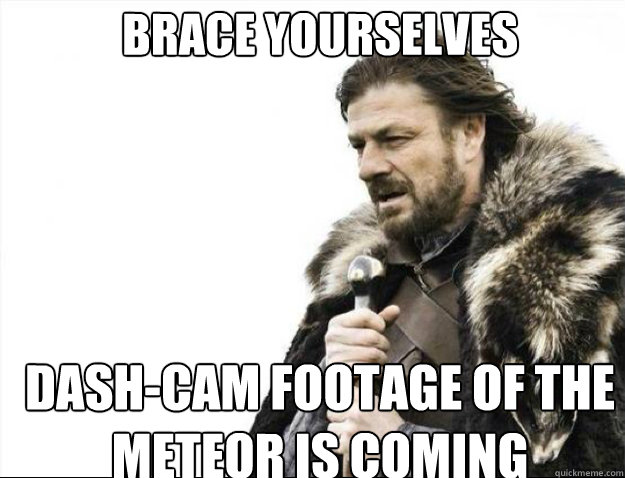 BRACE YOURSELVES dash-cam footage of the meteor is coming - BRACE YOURSELVES dash-cam footage of the meteor is coming  Brace Yourselves