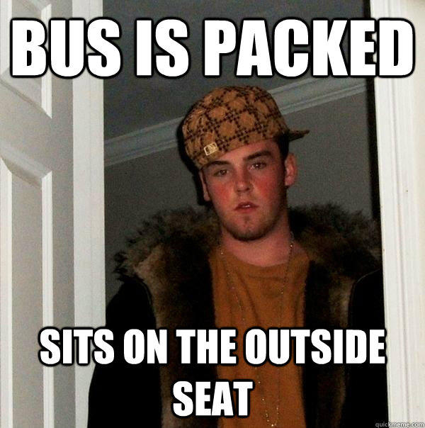 bus is packed sits on the outside seat - bus is packed sits on the outside seat  Scumbag Steve