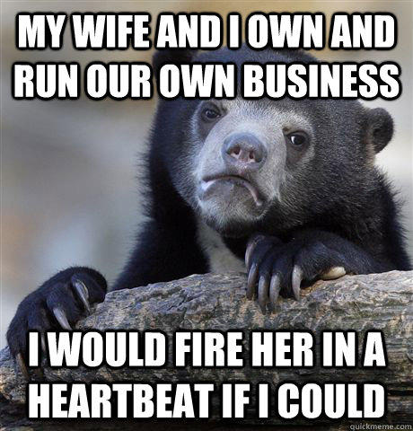 My wife and I own and run our own business I would fire her in a heartbeat if I could - My wife and I own and run our own business I would fire her in a heartbeat if I could  Confession Bear