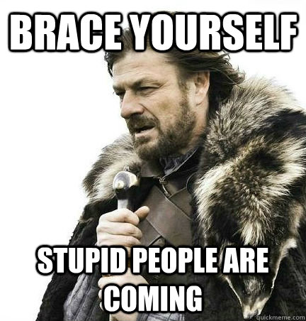 brace yourself stupid people are coming