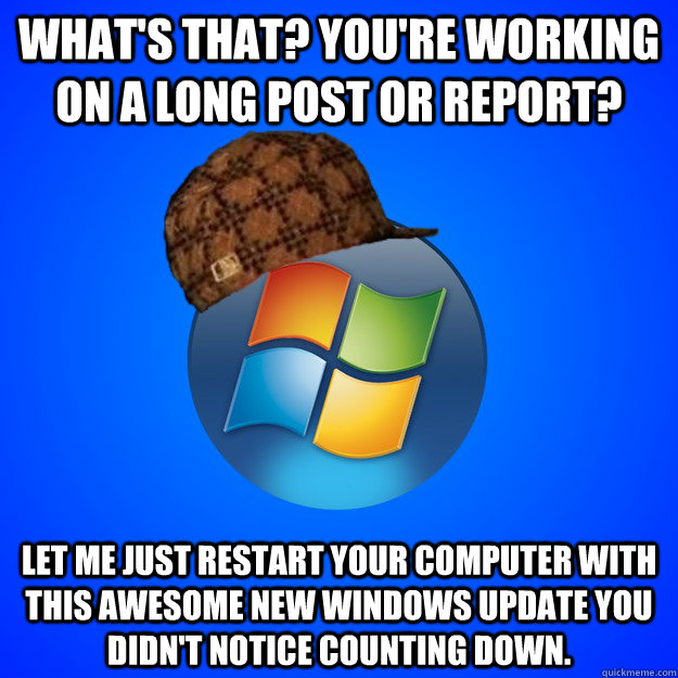 What's that? You're working on a long post or report? let me just restart your computer with this awesome new windows update you didn't notice counting down.