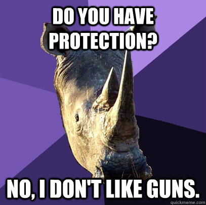 Do you have protection? No, I don't like guns. - Do you have protection? No, I don't like guns.  Sexually Oblivious Rhino