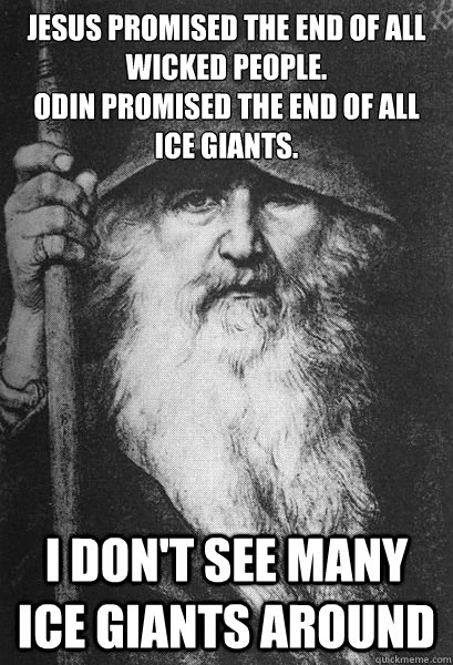 Jesus promised the end of all wicked people.  Odin promised the end of all ice giants. I don't see many ice giants around - Jesus promised the end of all wicked people.  Odin promised the end of all ice giants. I don't see many ice giants around  Helpful Odin