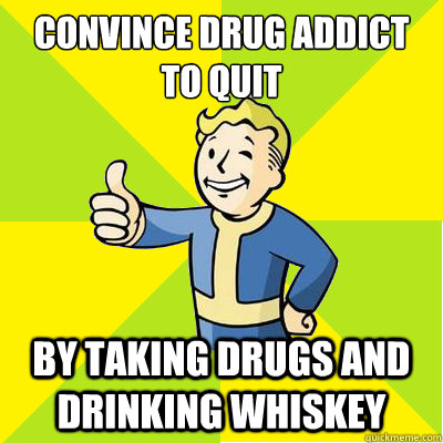 Convince drug addict to quit by taking drugs and drinking whiskey - Convince drug addict to quit by taking drugs and drinking whiskey  Fallout new vegas