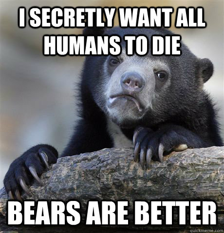 I secretly want all humans to die bears are better  Confession Bear