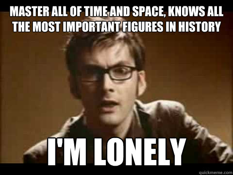 master all of time and space, knows all the most important figures in history I'm lonely