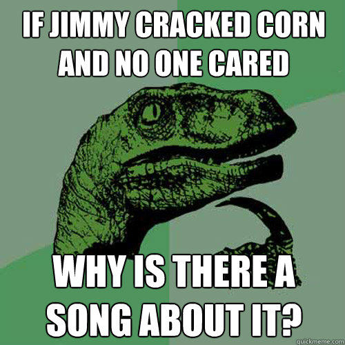 If jimmy cracked corn and no one cared Why is there a song about it? - If jimmy cracked corn and no one cared Why is there a song about it?  Philosoraptor