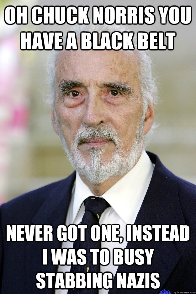 Oh Chuck Norris you have a Black Belt Never got one, instead I was to busy stabbing Nazis - Oh Chuck Norris you have a Black Belt Never got one, instead I was to busy stabbing Nazis  Good Guy Christopher Lee