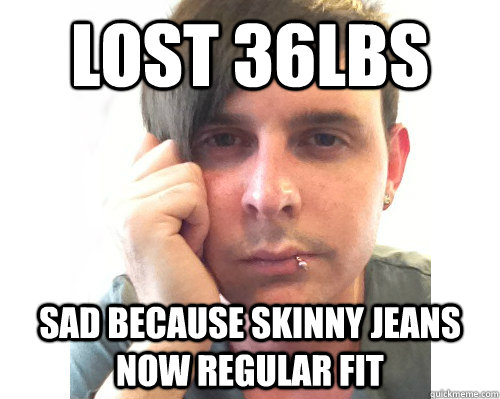 Lost 36lbs sad because skinny jeans now regular fit