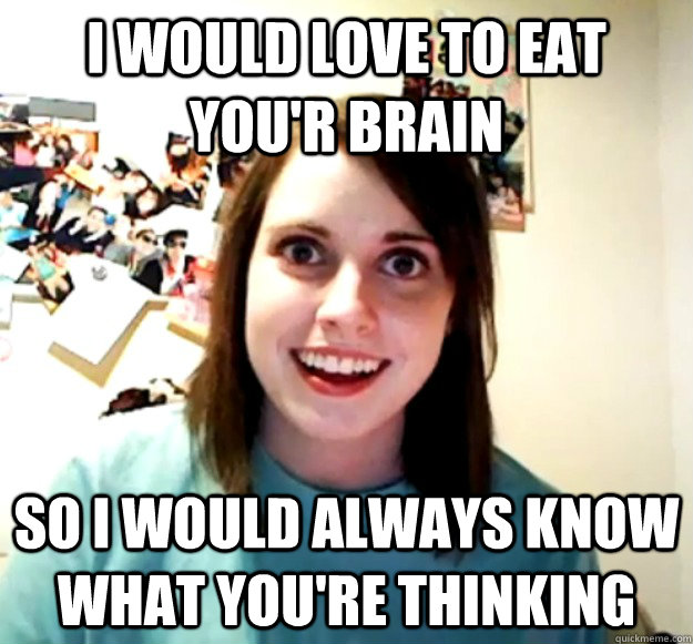 I would love to eat you'r brain So i would always know what you're thinking  - I would love to eat you'r brain So i would always know what you're thinking   Misc