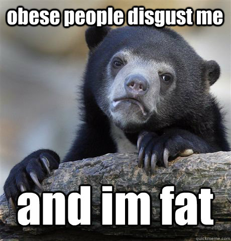 obese people disgust me and im fat - obese people disgust me and im fat  Confession Bear