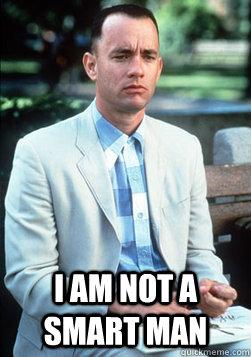 I AM NOT A SMART MAN -  I AM NOT A SMART MAN  Forrest Gump