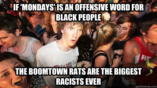 If 'Mondays' is an offensive word for black people the boomtown rats are the biggest racists ever - If 'Mondays' is an offensive word for black people the boomtown rats are the biggest racists ever  Sudden Clarity Clarence