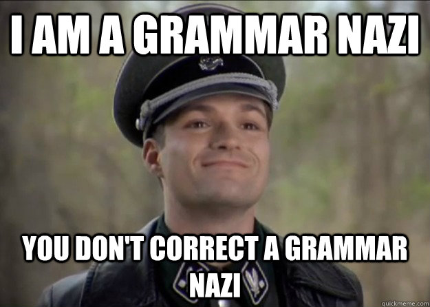 I am a grammar Nazi You don't correct a grammar Nazi