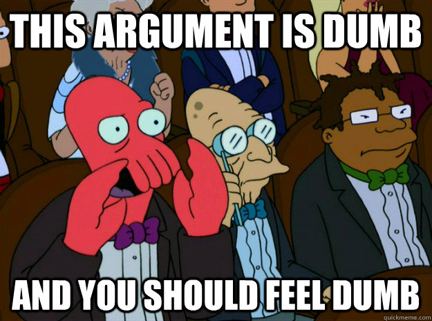 this argument is dumb and you should feel dumb - this argument is dumb and you should feel dumb  Zoidberg you should feel bad